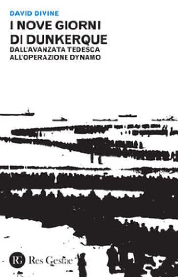 I nove giorni di Dunkerque. Dall'avanzata tedesca all'operazione Dynamo - David Divine |