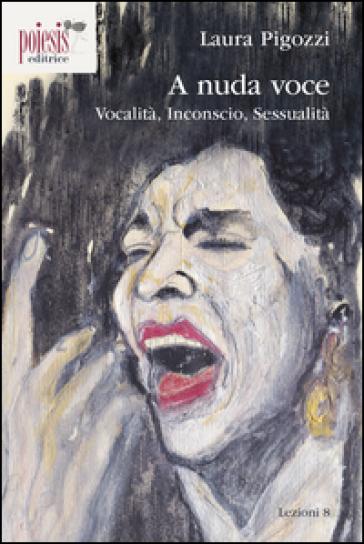 A nuda voce. Vocalità, inconscio, sessualità - Laura Pigozzi  