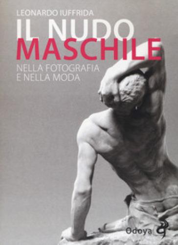 Il nudo maschile nella fotografia e nella moda. Ediz. illustrata - Leonardo Iuffrida |