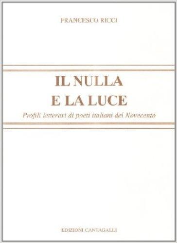 Il nulla e la luce. Profili letterari di poeti italiani del '900 - Francesco Ricci pdf epub