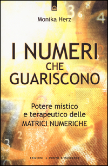 I numeri che guariscono. Potere mistico e terapeutico delle matrici numeriche - Monika Herz |