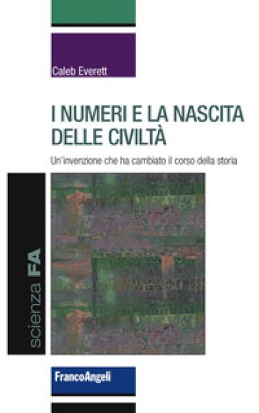I numeri e la nascita delle civiltà. Un'invenzione che ha cambiato il corso della storia - Caleb Everett pdf epub