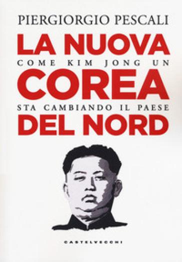 La nuova Corea del Nord. Come Kim Jong Un sta cambiando il Paese - Piergiorgio Pescali pdf epub