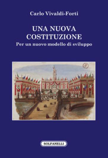 Una nuova Costituzione. Per un nuovo modello di sviluppo - Carlo Vivaldi Forti  
