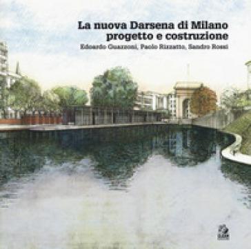 La nuova Darsena di Milano progetto e costruzione. Edoardo Guazzoni, Paolo Rizzatto, Sandro Rossi - Camillo Orfeo | Rochesterscifianimecon.com