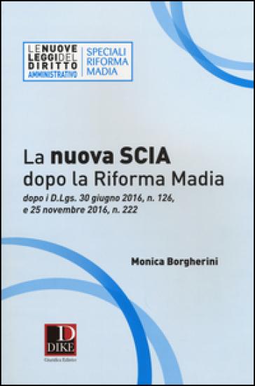 La nuova SCIA dopo la riforma Madia. Dopo i D.Lgs. 30 giugno 2016, n. 126, e 25 novembre 2016, n. 222 - Monica Borgherini |
