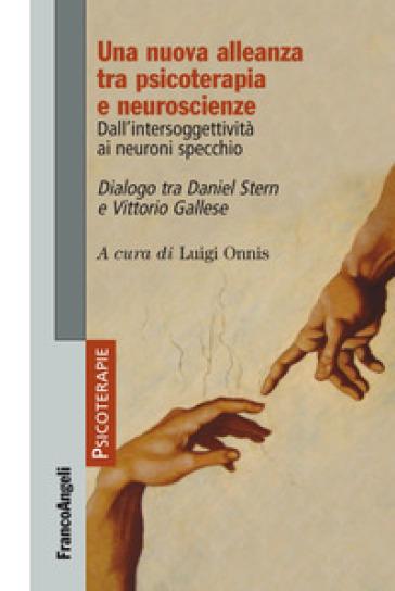 Una nuova alleanza tra psicoterapia e neuroscienze. Dall'intersoggettività ai neuroni specchio. Dialogo tra Daniel Stern e Vittorio Gallese - L. Onnis |