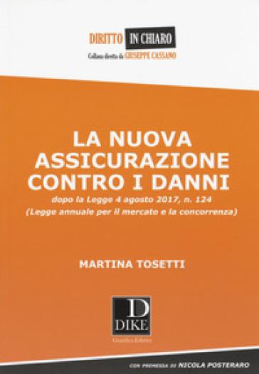 La nuova assicurazione contro i danni dopo la legge 4 agosto 2017, n. 124 (Legge annuale per il mercato e la concorrenza) - Martina Tosetti  