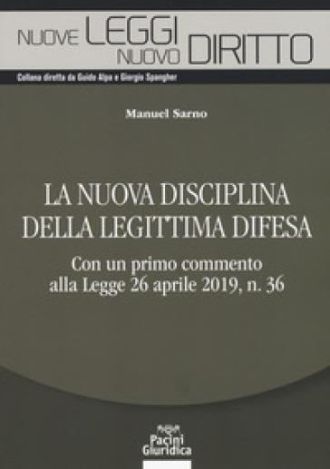 La nuova disciplina della legittima difesa. Con un primo commento alla Legge 26 aprile 2019, n. 36 - Manuel Sarno |