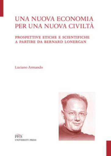 Una nuova economia per una nuova civiltà. Prospettive etiche e scientifiche a partire da Bernard Lonergan - Luciano Armando | Thecosgala.com