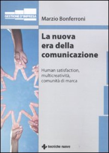 La nuova era della comunicazione. Human satisfaction, multicreatività, comunità di marca - Marzio Bonferroni |