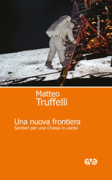 Una nuova frontiera. Sentieri per una Chiesa in uscita - Matteo Truffelli |
