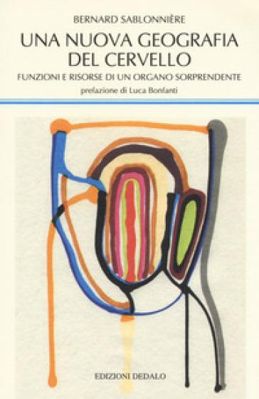 Una nuova geografia del cervello. Funzioni e risorse di un organo sorprendente - Bernard Sablonnière  
