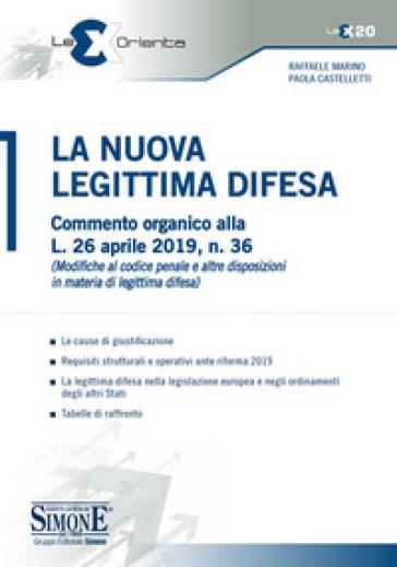 La nuova legittima difesa. Commento organico alla L. 26 aprile 2019, n. 36 (Modifica al codice penale e altre disposizioni in materia di legittima difesa) - Raffaele Marino |