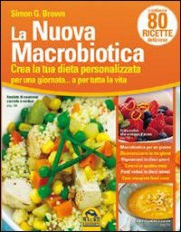 La nuova macrobiotica. Crea la tua dieta personalizzata per una giornata... o per tutta la vita - Simon Brown |