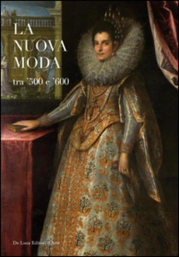 La nuova moda tra '500 e '600. Catalogo della mostra (Tivoli, 8 maggio-19 ottobre 2014) - R. Valeriani |
