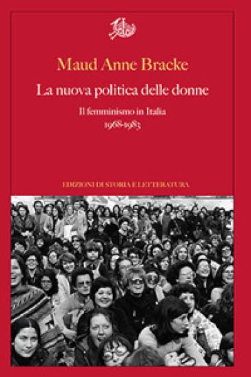 La nuova politica delle donne. Il femminismo in Italia, 1968-1983 - Maud Anne Bracke |