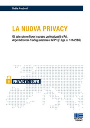 La nuova privacy. Gli adempimenti per imprese, professionisti e P.A. dopo il decreto di adeguamento al GDPR (D.Lgs. n. 101/2018) - Nadia Arnaboldi | Rochesterscifianimecon.com