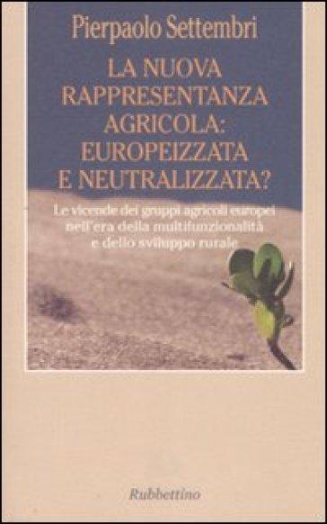 La nuova rappresentanza agricola: europeizzata e neutralizzata? Le vicende dei gruppi agricoli europei nell'era della multifunzionalità e dello sviluppo rurale - Pierpaolo Settembri   Rochesterscifianimecon.com