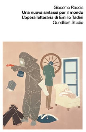 Una nuova sintassi per il mondo. L'opera letteraria di Emilio Tadini - Giacomo Raccis | Rochesterscifianimecon.com