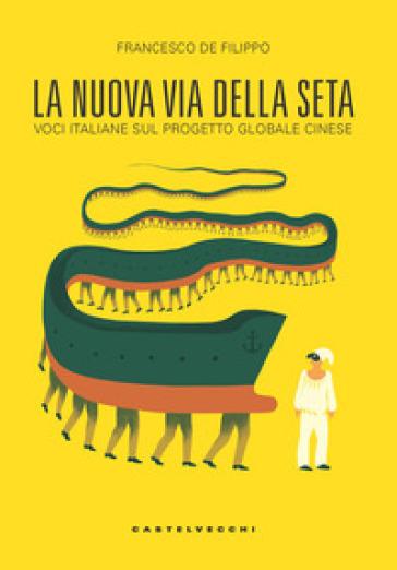 La nuova via della seta. Voci italiane sul progetto globale cinese - Francesco De Filippo   Thecosgala.com