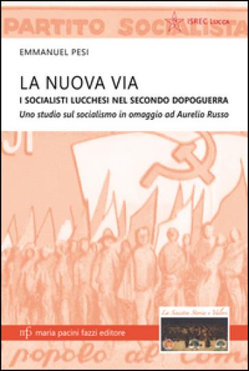 La nuova via. I socialisti lucchesi nei secondo dopoguerra. Uno studio sul socialismo in omaggio ad Aurelio Russo - Emmanuel Pesi pdf epub