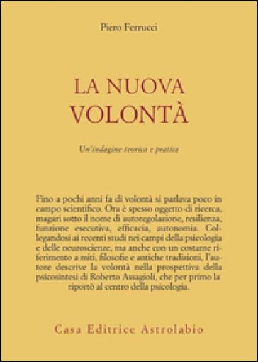 La nuova volontà. Un'indagine teorica e pratica - Piero Ferrucci |