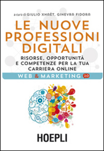 Le nuove professioni digitali. Risorse, opportunità e competenze per la tua cariera online - Giulio Xhaet |