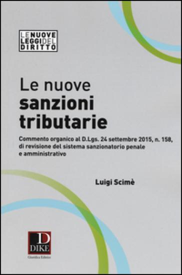 Le nuove sanzioni tributarie. Commento organico al D.Lgs. 24 settembre 2015, n. 158, di revisione del sistema sanzionatorio penale e amministrativo - Luigi Scimè |