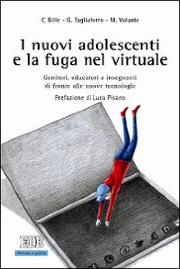 I nuovi adolescenti e la fuga nel virtuale. Genitori, educatori e insegnanti di fronte alle nuove tecnologie - Chiara Bille  