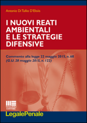 I nuovi reati ambientali e le strategie difensive - Antonio Di Tullio D'Elisiis |