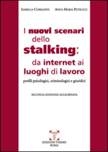 I nuovi scenari dello stalking: da internet ai luoghi di lavoro. Profili psicologici, criminoloci e giuridici - Isabella Corradini  
