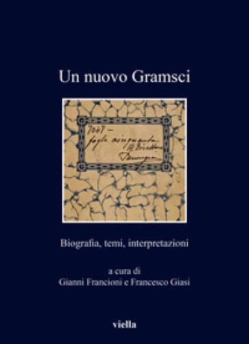 Un nuovo Gramsci. Biografia, temi, interpretazioni - G. Francioni |