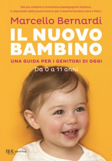 Il nuovo bambino. Una guida per i genitori di oggi. Da 0 a 11 anni - Marcello Bernardi | Rochesterscifianimecon.com