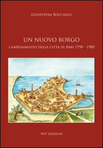 Un nuovo borgo. L'ampliamento della città di Bari 1790-1900 - Giuseppina Boccasile  