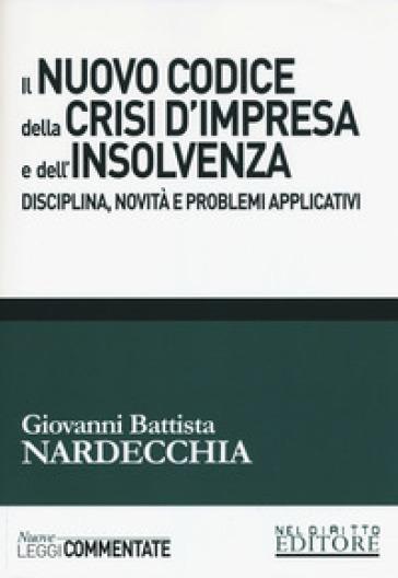 Il nuovo codice della crisi d'impresa e dell'insolvenza. Disciplina, novità e problemi applicativi - Giovanni Battista Nardecchia | Thecosgala.com