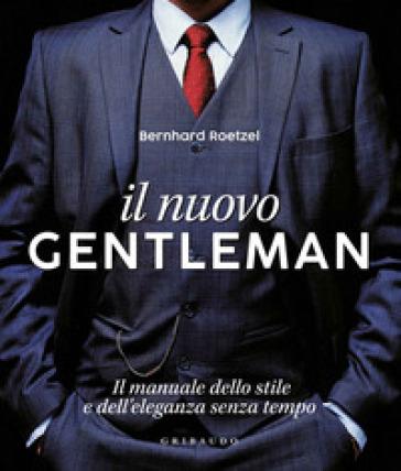 Il nuovo gentleman. Il manuale dello stile e dell'eleganza senza tempo. Ediz. illustrata - Bernhard Roetzel pdf epub