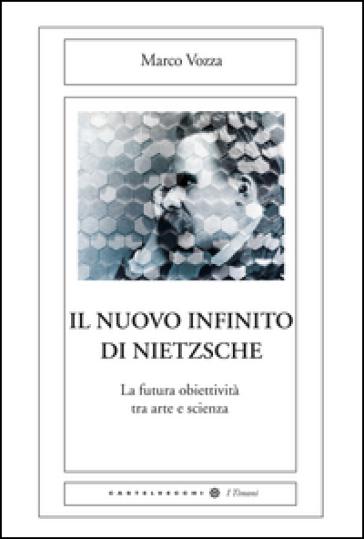 Il nuovo infinito di Nietzsche. La futura obiettività tra arte e scienza - Marco Vozza |