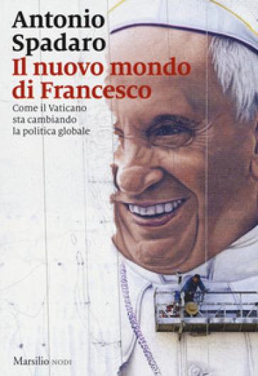 Il nuovo mondo di Francesco. Come il Vaticano sta cambiando la politica globale - Antonio Spadaro |