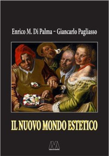 Il nuovo mondo estetico. Anticipazioni sulla prossima sintesi sociale delle forme-merci figurativa, gastronomica ed erotica - Enrico M. Di Palma |