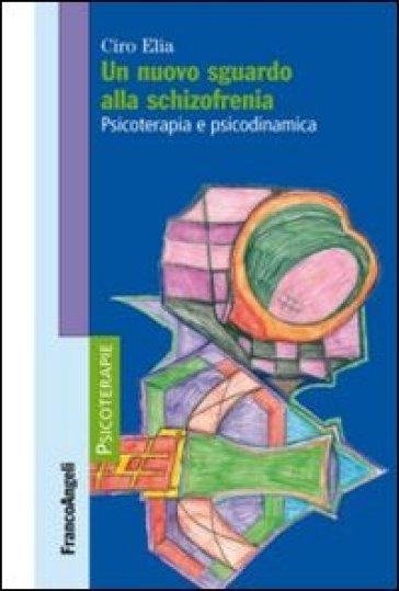 Un nuovo sguardo alla schizofrenia. Psicoterapia e psicodinamica - Ciro Elia | Thecosgala.com