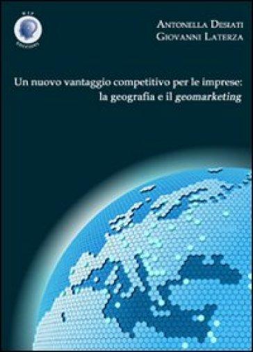 Un nuovo vantaggio competitivo per le imprese. La geografia e il geomarketing - Antonella Desiati pdf epub