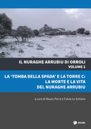 Il nuraghe Arrubiu di Orroli. Con DVD-ROM. 2: La «tomba della spada» e la torre C: la morte e la vita del nuraghe Arrubiu - M. Perra |