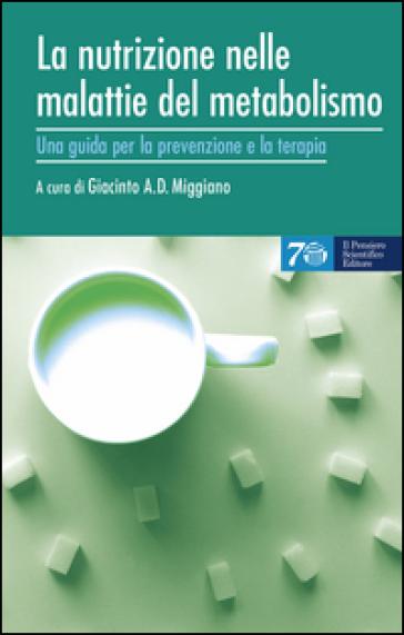 La nutrizione nelle malattie del metabolismo. Una guida per la prevenzione e la terapia - Giacinto A. Miggiano |