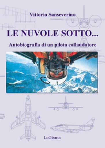 Le nuvole sotto. Autobiografia di un pilota collaudatore - Vittorio Sanseverino | Thecosgala.com