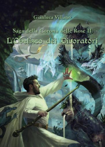 L'obelisco dei divoratori. Saga della corona delle rose. 2. - Gianluca Villano  