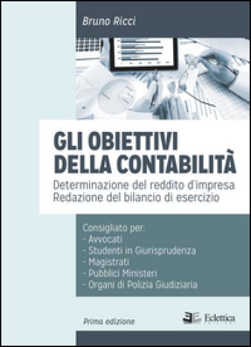 Gli obiettivi della contabilità. Determinazione del reddito d'impresa. Redazione del bilancio di esercizio - Bruno Ricci | Ericsfund.org