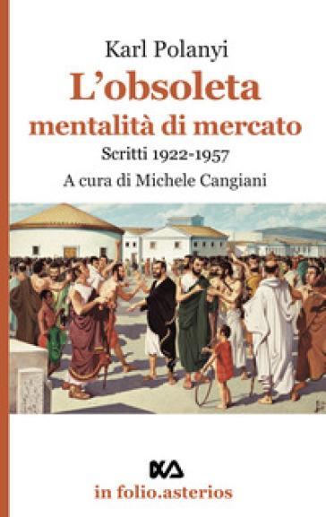 L'obsoleta mentalità di mercato. Scritti 1922-1957 - Karl Polanyi |
