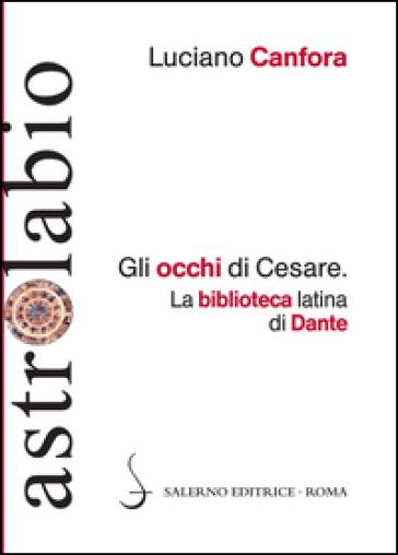 Gli occhi di Cesare. La biblioteca latina di Dante - Luciano Canfora |