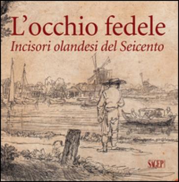 L'occhio fedele. Incisori olandesi del Seicento. Ediz. illustrata - Giorgio Careddu | Ericsfund.org